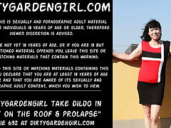 Dirtygardengirl take dildo with regard to butt on the roof & prolapse